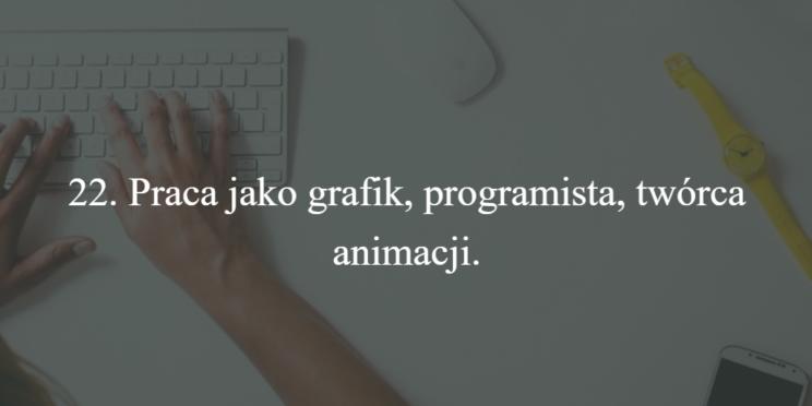 22. Praca jako grafik, programista, twórca animacji.